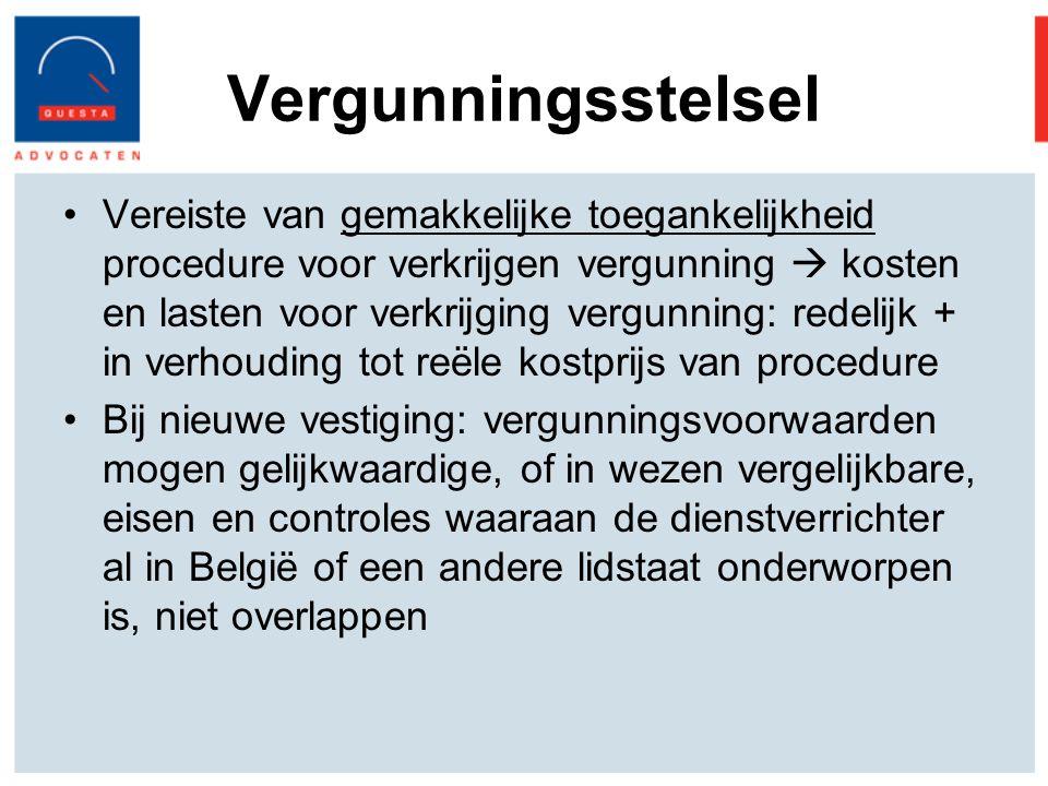 Vergunningsstelsel Vereiste van gemakkelijke toegankelijkheid procedure voor verkrijgen vergunning  kosten en lasten voor verkrijging vergunning: redelijk + in verhouding tot reële kostprijs van procedure Bij nieuwe vestiging: vergunningsvoorwaarden mogen gelijkwaardige, of in wezen vergelijkbare, eisen en controles waaraan de dienstverrichter al in België of een andere lidstaat onderworpen is, niet overlappen