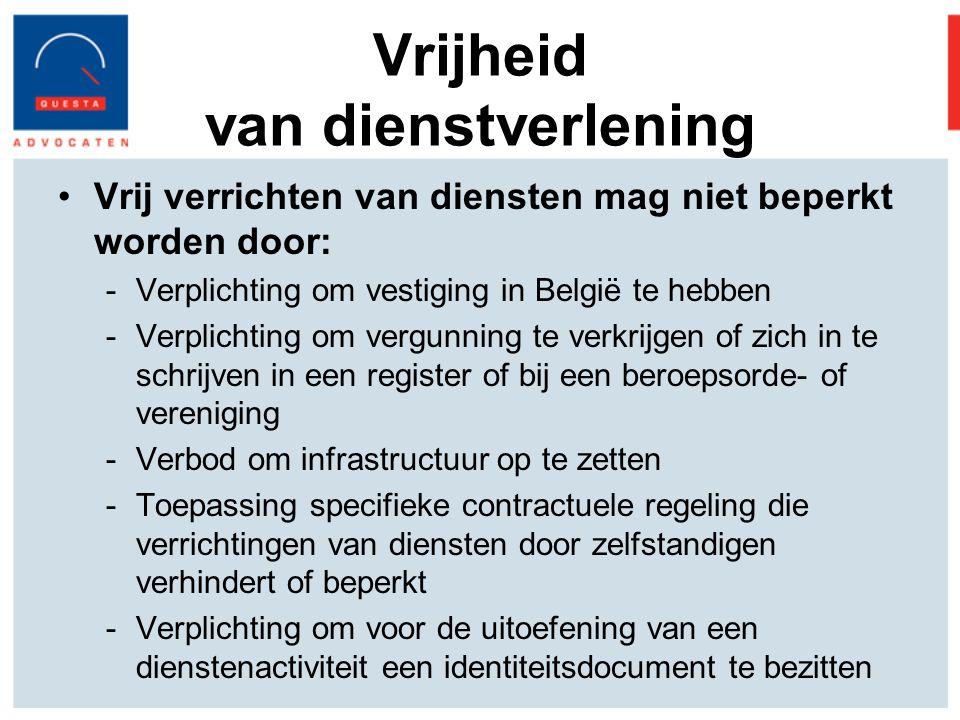 Vrijheid van dienstverlening Vrij verrichten van diensten mag niet beperkt worden door: -Verplichting om vestiging in België te hebben -Verplichting om vergunning te verkrijgen of zich in te schrijven in een register of bij een beroepsorde- of vereniging -Verbod om infrastructuur op te zetten -Toepassing specifieke contractuele regeling die verrichtingen van diensten door zelfstandigen verhindert of beperkt -Verplichting om voor de uitoefening van een dienstenactiviteit een identiteitsdocument te bezitten