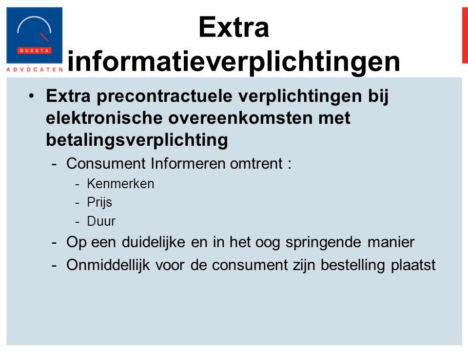 Extra informatieverplichtingen Extra precontractuele verplichtingen bij elektronische overeenkomsten met betalingsverplichting -Consument Informeren omtrent : -Kenmerken -Prijs -Duur -Op een duidelijke en in het oog springende manier -Onmiddellijk voor de consument zijn bestelling plaatst
