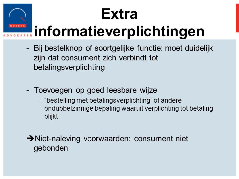 Extra informatieverplichtingen -Bij bestelknop of soortgelijke functie: moet duidelijk zijn dat consument zich verbindt tot betalingsverplichting -Toevoegen op goed leesbare wijze - bestelling met betalingsverplichting of andere ondubbelzinnige bepaling waaruit verplichting tot betaling blijkt  Niet-naleving voorwaarden: consument niet gebonden
