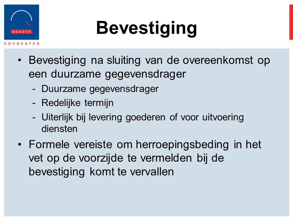 Bevestiging Bevestiging na sluiting van de overeenkomst op een duurzame gegevensdrager -Duurzame gegevensdrager -Redelijke termijn -Uiterlijk bij levering goederen of voor uitvoering diensten Formele vereiste om herroepingsbeding in het vet op de voorzijde te vermelden bij de bevestiging komt te vervallen