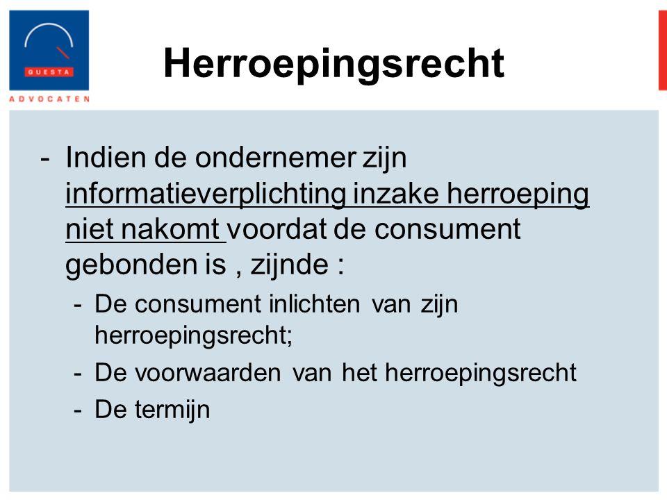 Herroepingsrecht -Indien de ondernemer zijn informatieverplichting inzake herroeping niet nakomt voordat de consument gebonden is, zijnde : -De consument inlichten van zijn herroepingsrecht; -De voorwaarden van het herroepingsrecht -De termijn