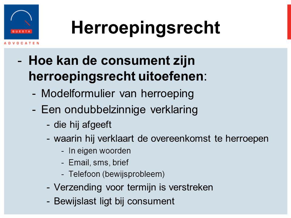 Herroepingsrecht -Hoe kan de consument zijn herroepingsrecht uitoefenen: -Modelformulier van herroeping -Een ondubbelzinnige verklaring -die hij afgeeft -waarin hij verklaart de overeenkomst te herroepen -In eigen woorden -Email, sms, brief -Telefoon (bewijsprobleem) -Verzending voor termijn is verstreken -Bewijslast ligt bij consument