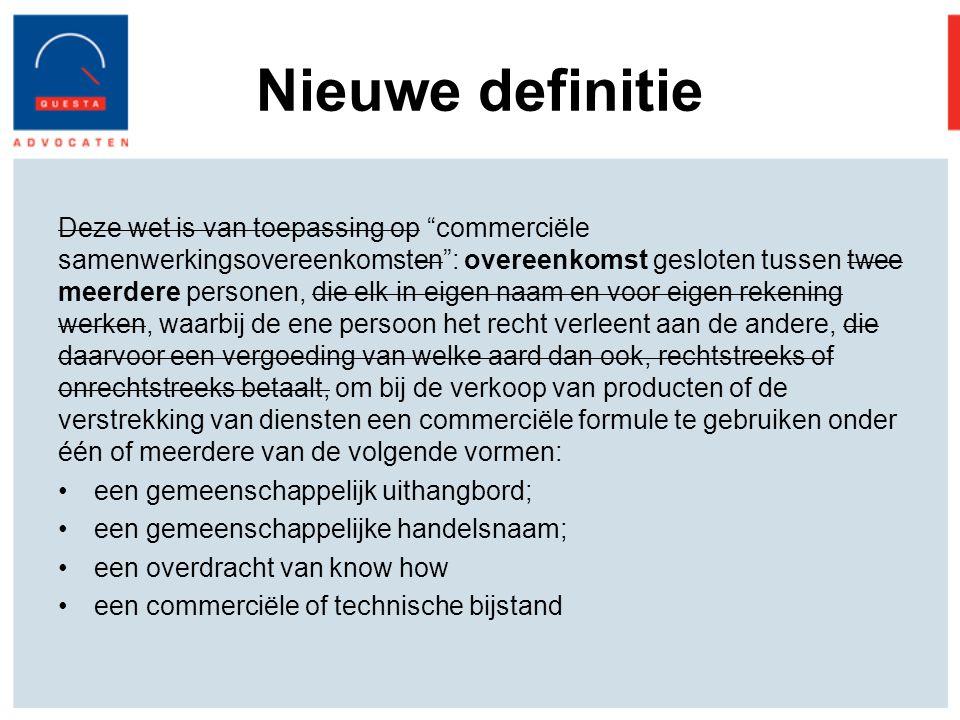 Nieuwe definitie Deze wet is van toepassing op commerciële samenwerkingsovereenkomsten : overeenkomst gesloten tussen twee meerdere personen, die elk in eigen naam en voor eigen rekening werken, waarbij de ene persoon het recht verleent aan de andere, die daarvoor een vergoeding van welke aard dan ook, rechtstreeks of onrechtstreeks betaalt, om bij de verkoop van producten of de verstrekking van diensten een commerciële formule te gebruiken onder één of meerdere van de volgende vormen: een gemeenschappelijk uithangbord; een gemeenschappelijke handelsnaam; een overdracht van know how een commerciële of technische bijstand