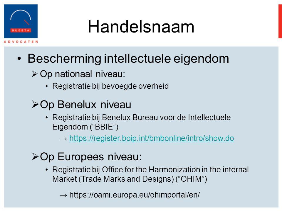 Handelsnaam Bescherming intellectuele eigendom  Op nationaal niveau: Registratie bij bevoegde overheid  Op Benelux niveau Registratie bij Benelux Bureau voor de Intellectuele Eigendom ( BBIE ) → https://register.boip.int/bmbonline/intro/show.dohttps://register.boip.int/bmbonline/intro/show.do  Op Europees niveau: Registratie bij Office for the Harmonization in the internal Market (Trade Marks and Designs) ( OHIM ) → https://oami.europa.eu/ohimportal/en/