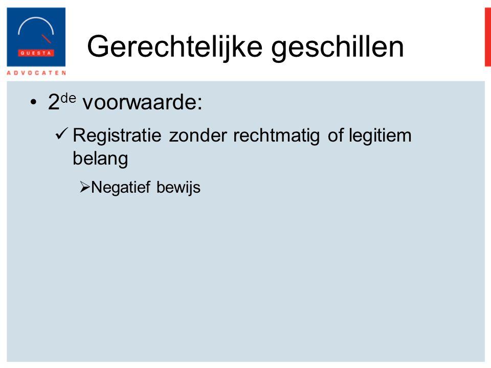 Gerechtelijke geschillen 2 de voorwaarde: Registratie zonder rechtmatig of legitiem belang  Negatief bewijs