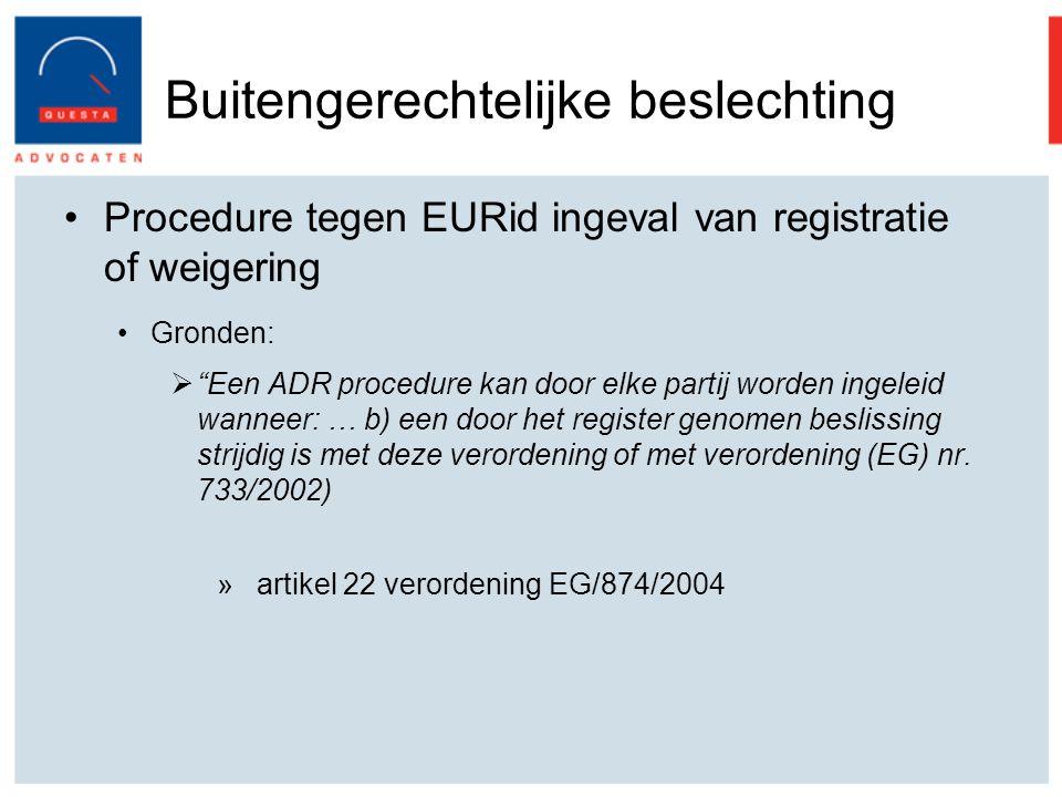 Buitengerechtelijke beslechting Procedure tegen EURid ingeval van registratie of weigering Gronden:  Een ADR procedure kan door elke partij worden ingeleid wanneer: … b) een door het register genomen beslissing strijdig is met deze verordening of met verordening (EG) nr.