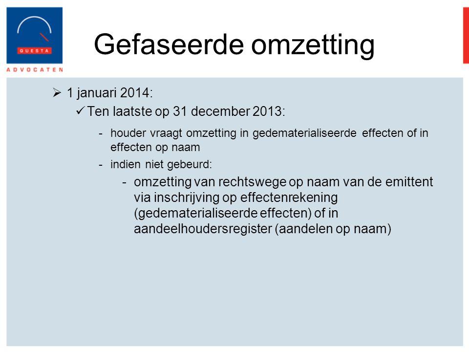 Gefaseerde omzetting  1 januari 2014: Ten laatste op 31 december 2013: -houder vraagt omzetting in gedematerialiseerde effecten of in effecten op naam -indien niet gebeurd: -omzetting van rechtswege op naam van de emittent via inschrijving op effectenrekening (gedematerialiseerde effecten) of in aandeelhoudersregister (aandelen op naam)