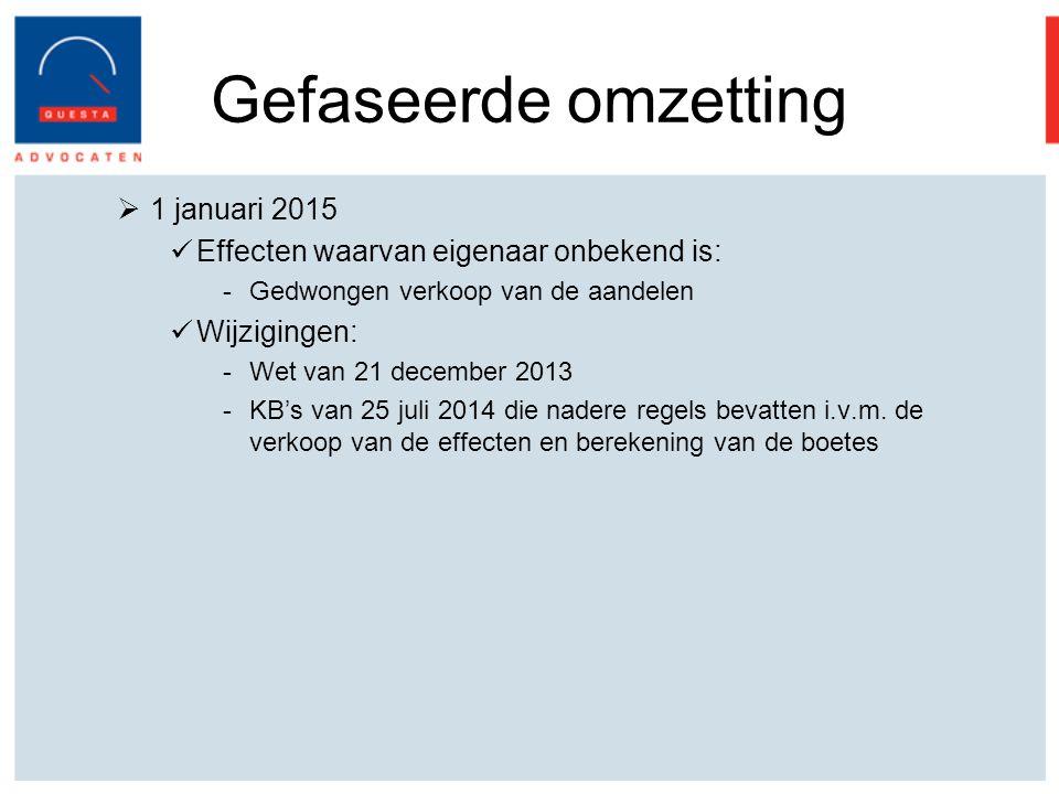 Gefaseerde omzetting  1 januari 2015 Effecten waarvan eigenaar onbekend is: -Gedwongen verkoop van de aandelen Wijzigingen: -Wet van 21 december 2013 -KB's van 25 juli 2014 die nadere regels bevatten i.v.m.