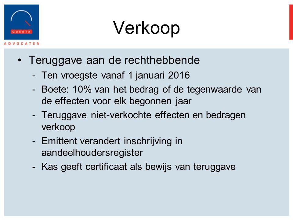 Verkoop Teruggave aan de rechthebbende -Ten vroegste vanaf 1 januari 2016 -Boete: 10% van het bedrag of de tegenwaarde van de effecten voor elk begonnen jaar -Teruggave niet-verkochte effecten en bedragen verkoop -Emittent verandert inschrijving in aandeelhoudersregister -Kas geeft certificaat als bewijs van teruggave