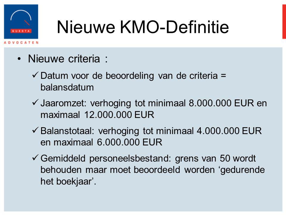 Nieuwe KMO-Definitie Nieuwe criteria : Datum voor de beoordeling van de criteria = balansdatum Jaaromzet: verhoging tot minimaal 8.000.000 EUR en maximaal 12.000.000 EUR Balanstotaal: verhoging tot minimaal 4.000.000 EUR en maximaal 6.000.000 EUR Gemiddeld personeelsbestand: grens van 50 wordt behouden maar moet beoordeeld worden 'gedurende het boekjaar'.