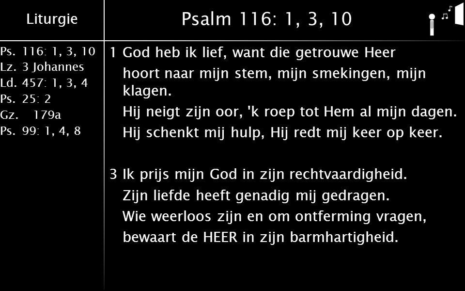 Liturgie Ps.116: 1, 3, 10 Lz.3 Johannes Ld.457: 1, 3, 4 Ps.25: 2 Gz. 179a Ps.99: 1, 4, 8 Psalm 116: 1, 3, 10 1God heb ik lief, want die getrouwe Heer