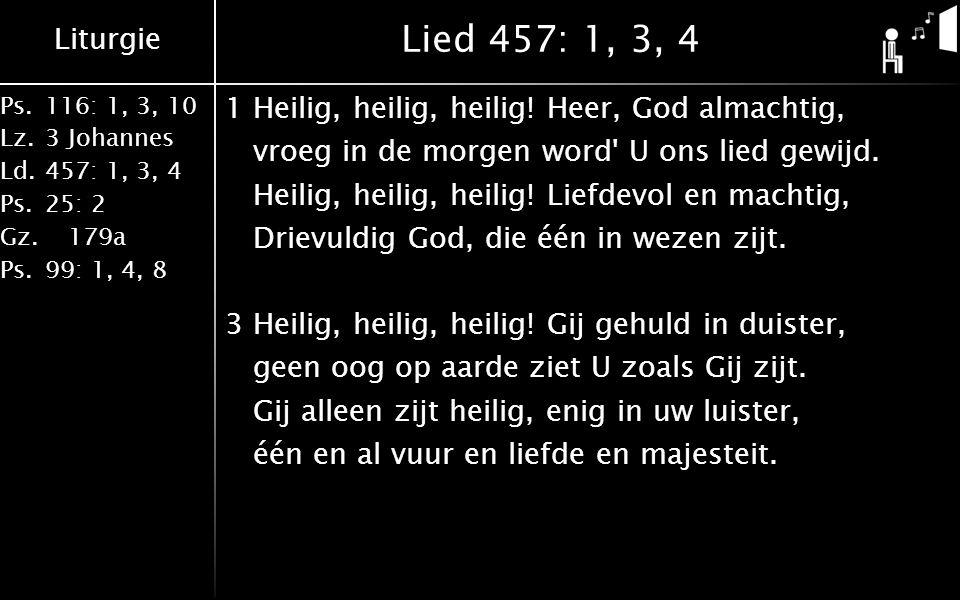 Liturgie Ps.116: 1, 3, 10 Lz.3 Johannes Ld.457: 1, 3, 4 Ps.25: 2 Gz. 179a Ps.99: 1, 4, 8 Lied 457: 1, 3, 4 1Heilig, heilig, heilig! Heer, God almachti
