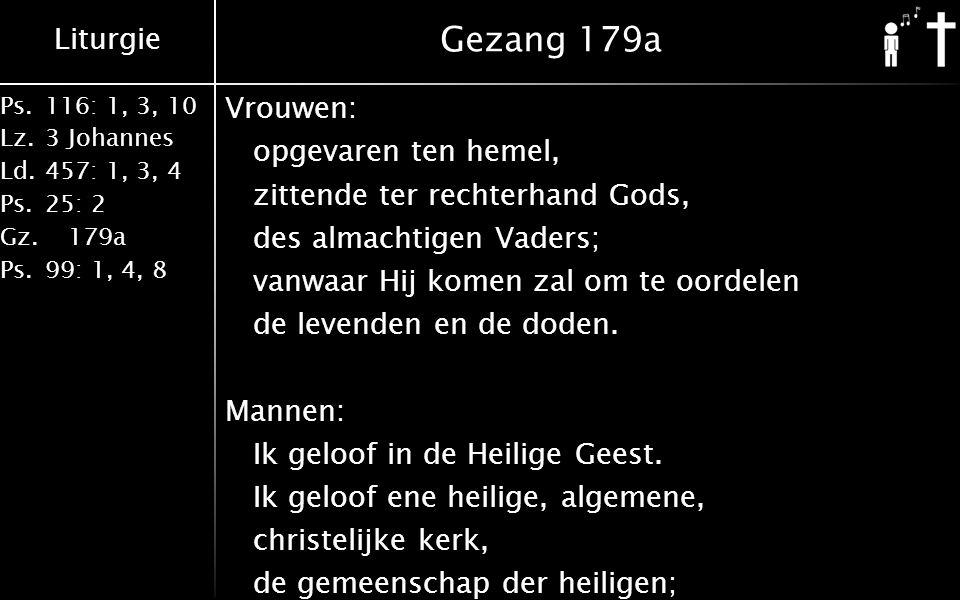 Liturgie Ps.116: 1, 3, 10 Lz.3 Johannes Ld.457: 1, 3, 4 Ps.25: 2 Gz. 179a Ps.99: 1, 4, 8 Gezang 179a Vrouwen: opgevaren ten hemel, zittende ter rechte