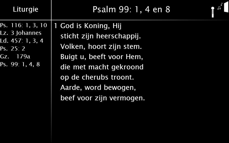 Liturgie Ps.116: 1, 3, 10 Lz.3 Johannes Ld.457: 1, 3, 4 Ps.25: 2 Gz. 179a Ps.99: 1, 4, 8 Psalm 99: 1, 4 en 8 1God is Koning, Hij sticht zijn heerschap