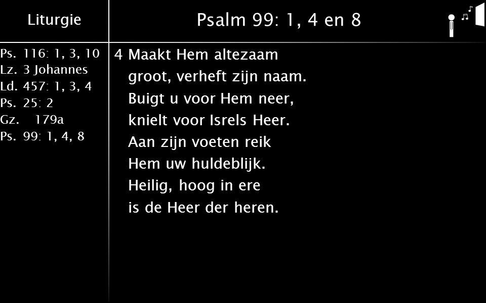 Liturgie Ps.116: 1, 3, 10 Lz.3 Johannes Ld.457: 1, 3, 4 Ps.25: 2 Gz. 179a Ps.99: 1, 4, 8 Psalm 99: 1, 4 en 8 4Maakt Hem altezaam groot, verheft zijn n
