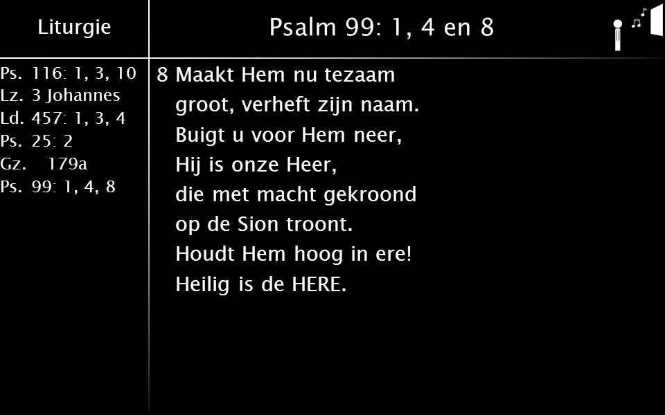 Liturgie Ps.116: 1, 3, 10 Lz.3 Johannes Ld.457: 1, 3, 4 Ps.25: 2 Gz. 179a Ps.99: 1, 4, 8 Psalm 99: 1, 4 en 8 8Maakt Hem nu tezaam groot, verheft zijn