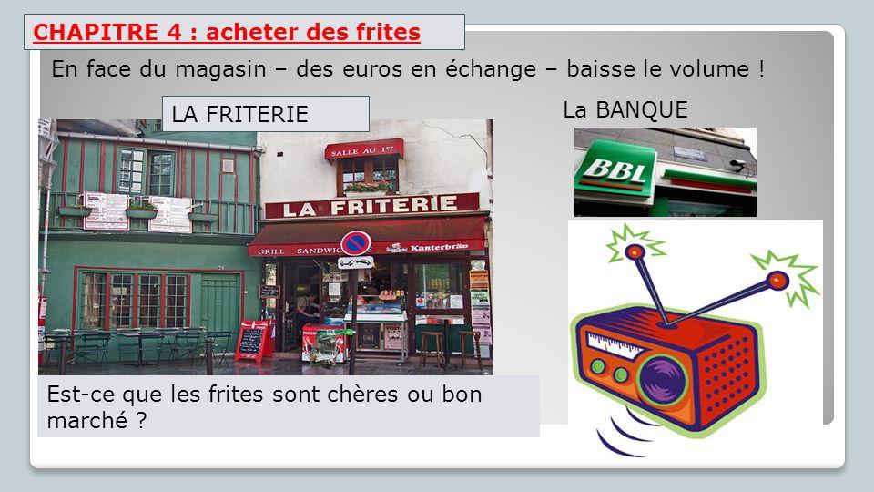 CHAPITRE 4 : acheter des frites La BANQUE En face du magasin – des euros en échange – baisse le volume ! Est-ce que les frites sont chères ou bon marc
