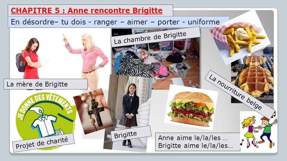 CHAPITRE 5 : Anne rencontre Brigitte La mère de Brigitte Anne aime le/la/les … Brigitte aime le/la/les… En désordre– tu dois - ranger – aimer – porter