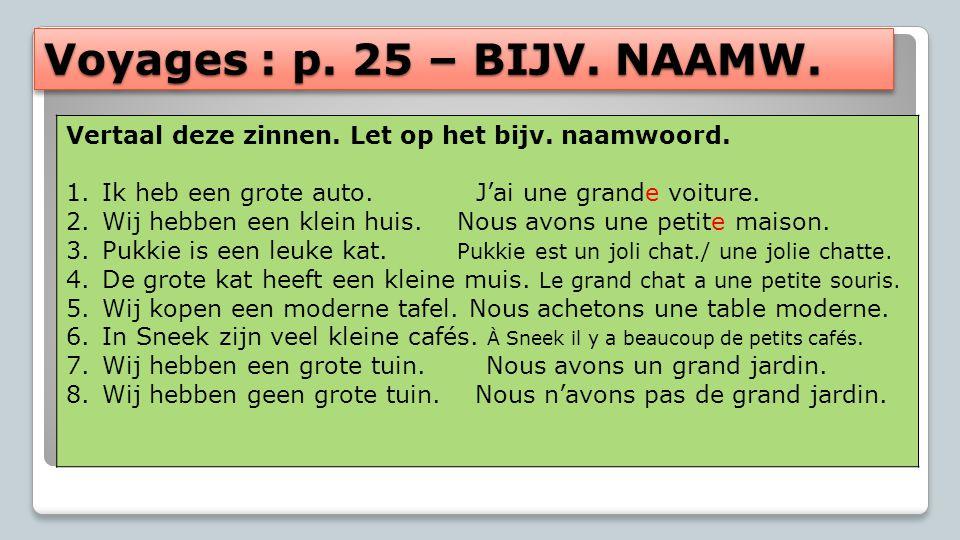 Voyages : p. 25 – BIJV. NAAMW. Vertaal deze zinnen. Let op het bijv. naamwoord. 1.Ik heb een grote auto. J'ai une grande voiture. 2.Wij hebben een kle