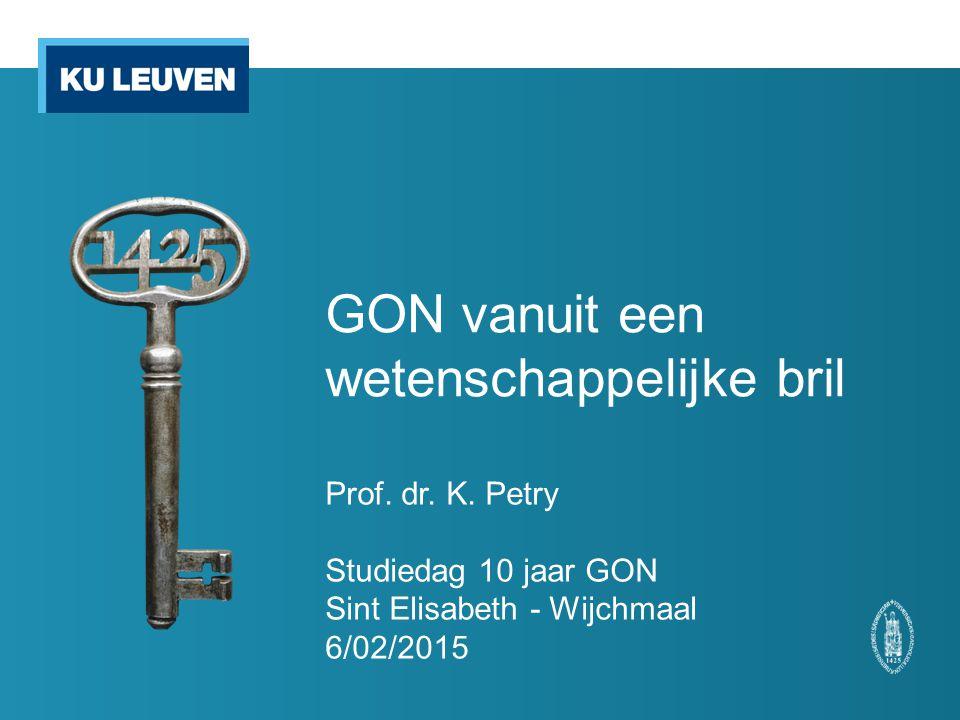 GON vanuit een wetenschappelijke bril Prof. dr. K. Petry Studiedag 10 jaar GON Sint Elisabeth - Wijchmaal 6/02/2015