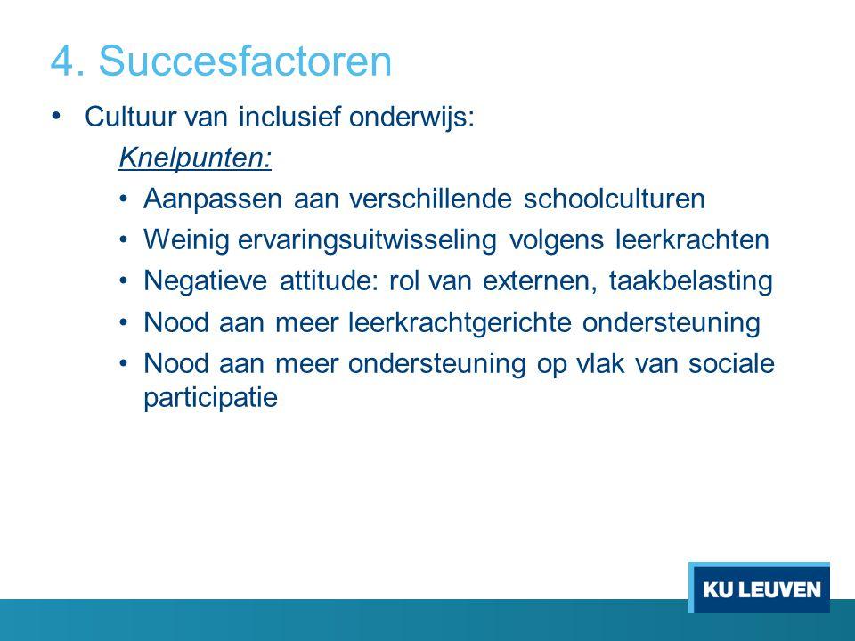 4. Succesfactoren Cultuur van inclusief onderwijs: Knelpunten: Aanpassen aan verschillende schoolculturen Weinig ervaringsuitwisseling volgens leerkra