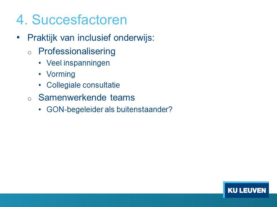 4. Succesfactoren Praktijk van inclusief onderwijs: o Professionalisering Veel inspanningen Vorming Collegiale consultatie o Samenwerkende teams GON-b