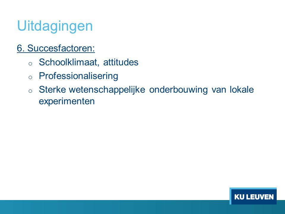 Uitdagingen 6. Succesfactoren: o Schoolklimaat, attitudes o Professionalisering o Sterke wetenschappelijke onderbouwing van lokale experimenten