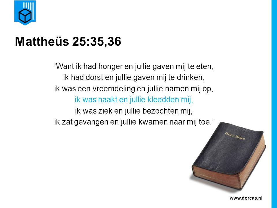 www.dorcas.nl Mattheüs 25:35,36 'Want ik had honger en jullie gaven mij te eten, ik had dorst en jullie gaven mij te drinken, ik was een vreemdeling e