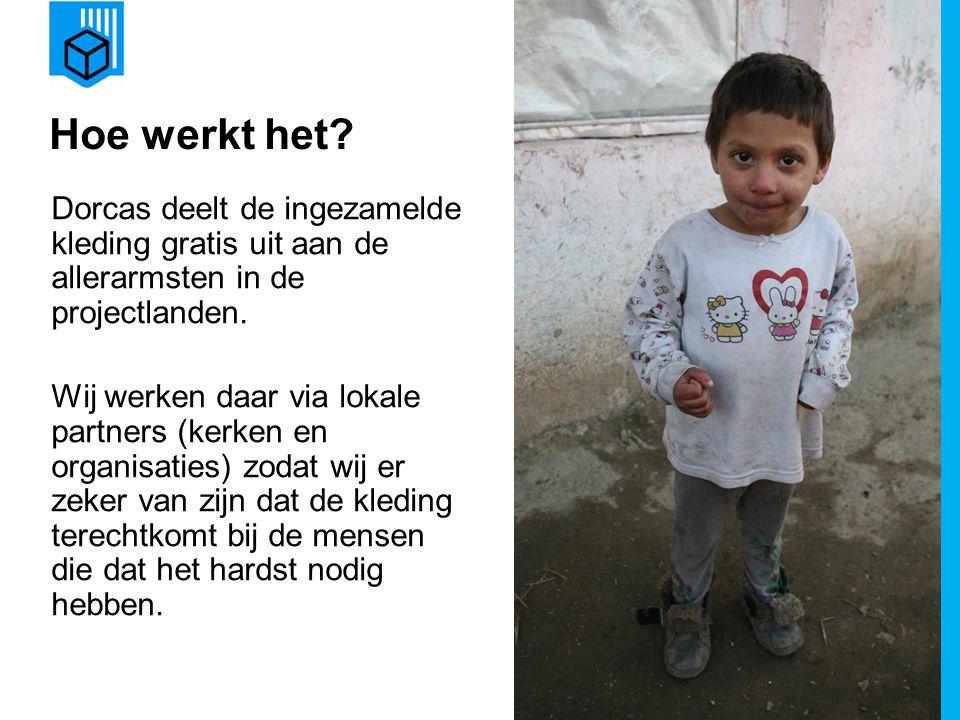 www.dorcas.nl Hoe werkt het? Dorcas deelt de ingezamelde kleding gratis uit aan de allerarmsten in de projectlanden. Wij werken daar via lokale partne
