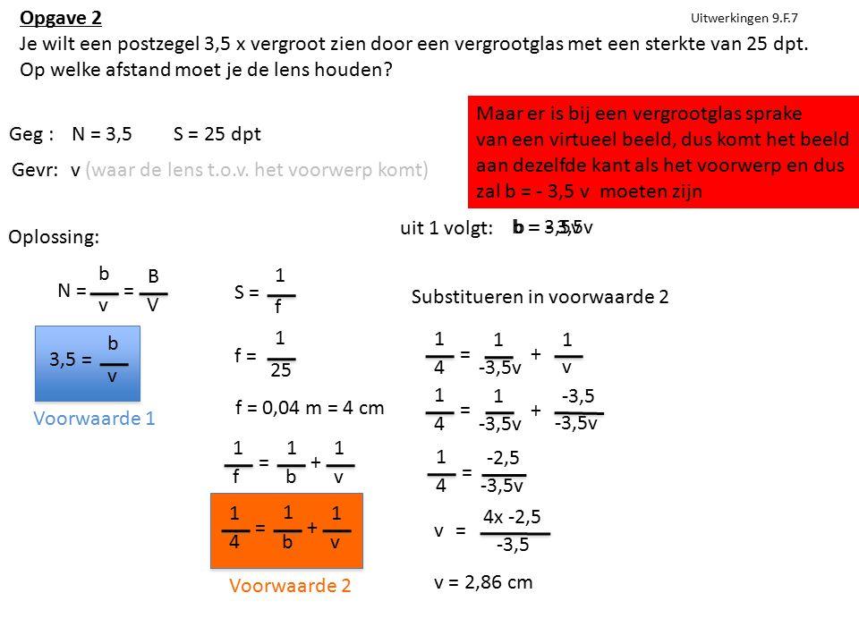 Uitwerkingen 9.F.7 Geg :N = 3,5S = 25 dpt Gevr:v (waar de lens t.o.v. het voorwerp komt) Oplossing: N = b v = B V 3,5 = b v S = 1 f f = 1 25 f = 0,04