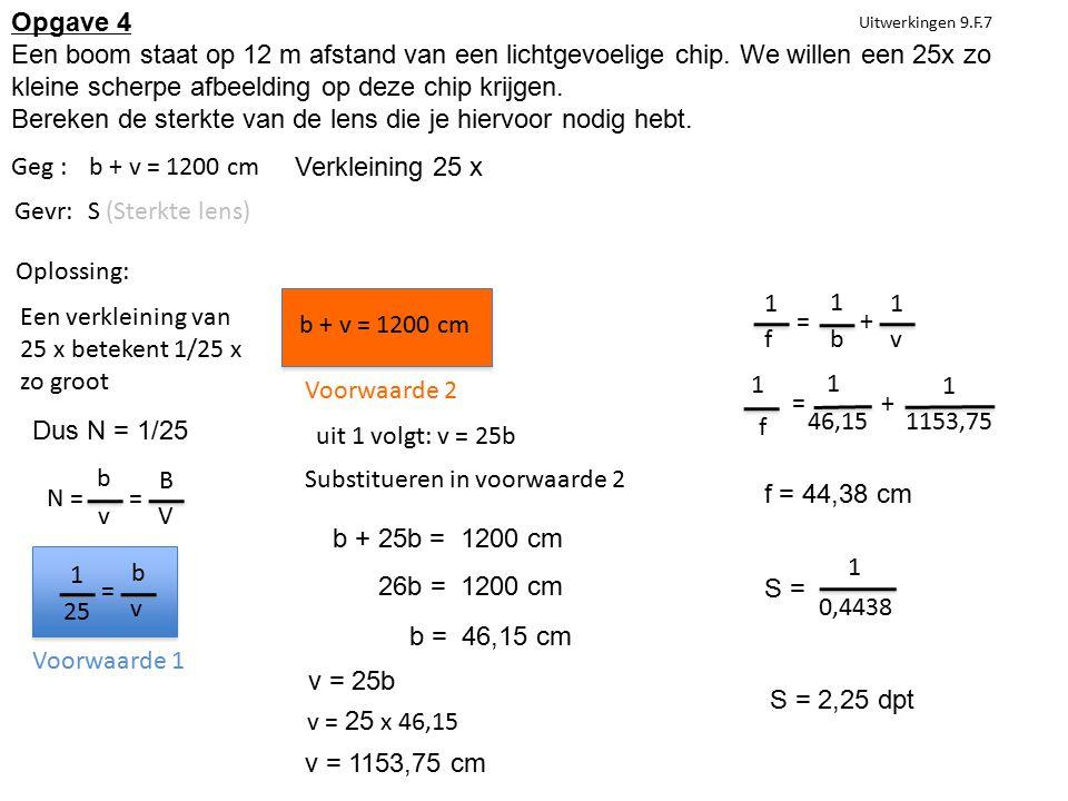 Uitwerkingen 9.F.7 Geg :b + v = 1200 cm Een verkleining van 25 x betekent 1/25 x zo groot Gevr:S (Sterkte lens) Oplossing: Voorwaarde 2 Substitueren in voorwaarde 2 b + 25b = 1200 cm Opgave 4 Een boom staat op 12 m afstand van een lichtgevoelige chip.