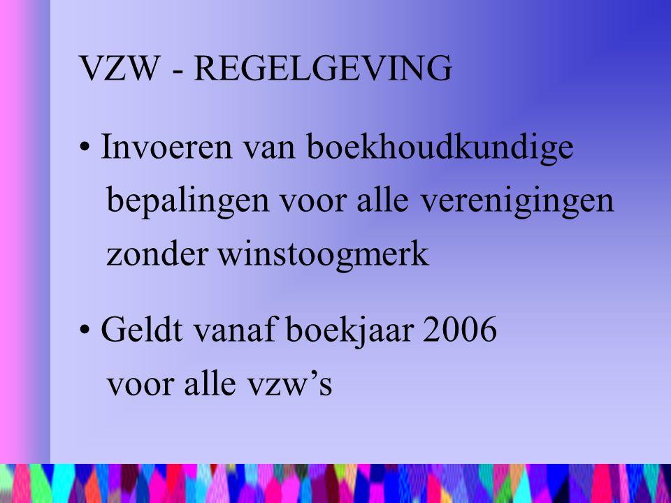 VZW - REGELGEVING Invoeren van boekhoudkundige bepalingen voor alle verenigingen zonder winstoogmerk Geldt vanaf boekjaar 2006 voor alle vzw's