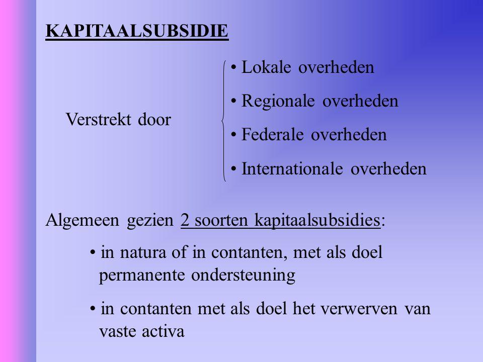 KAPITAALSUBSIDIE Verstrekt door Lokale overheden Regionale overheden Federale overheden Internationale overheden Algemeen gezien 2 soorten kapitaalsub