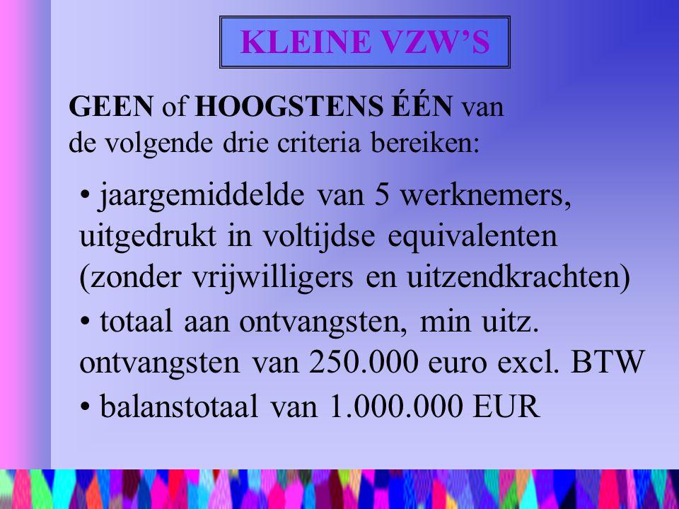 KLEINE VZW'S GEEN of HOOGSTENS ÉÉN van de volgende drie criteria bereiken: jaargemiddelde van 5 werknemers, uitgedrukt in voltijdse equivalenten (zond
