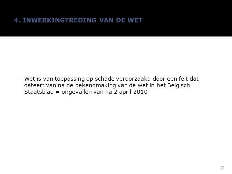 -Wet is van toepassing op schade veroorzaakt door een feit dat dateert van na de bekendmaking van de wet in het Belgisch Staatsblad = ongevallen van na 2 april 2010 20