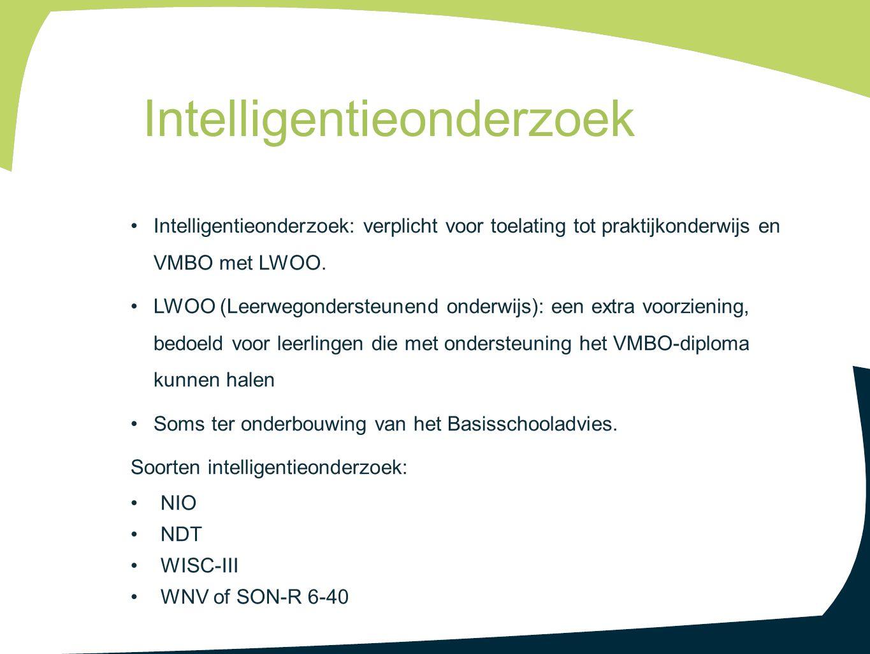 Intelligentieonderzoek: verplicht voor toelating tot praktijkonderwijs en VMBO met LWOO. LWOO (Leerwegondersteunend onderwijs): een extra voorziening,
