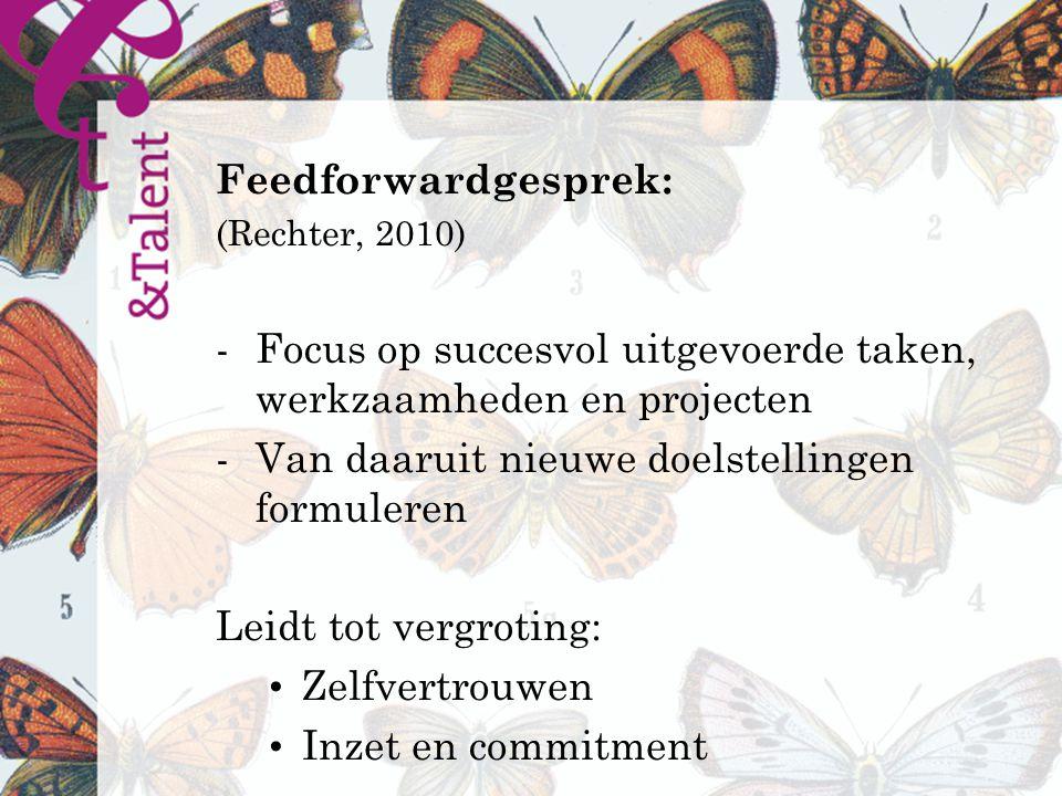 Feedforwardgesprek: (Rechter, 2010) -Focus op succesvol uitgevoerde taken, werkzaamheden en projecten -Van daaruit nieuwe doelstellingen formuleren Leidt tot vergroting: Zelfvertrouwen Inzet en commitment