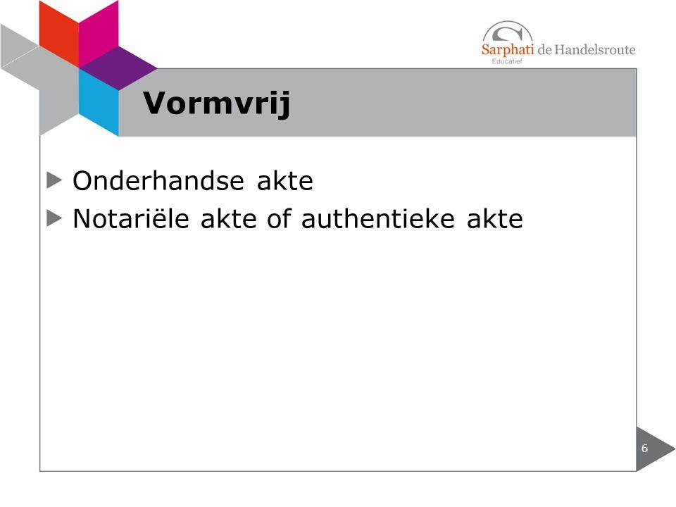 Onderhandse akte Notariële akte of authentieke akte 6 Vormvrij