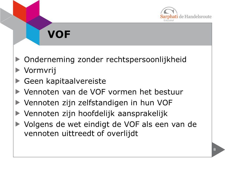 Onderneming zonder rechtspersoonlijkheid Vormvrij Geen kapitaalvereiste Vennoten van de VOF vormen het bestuur Vennoten zijn zelfstandigen in hun VOF