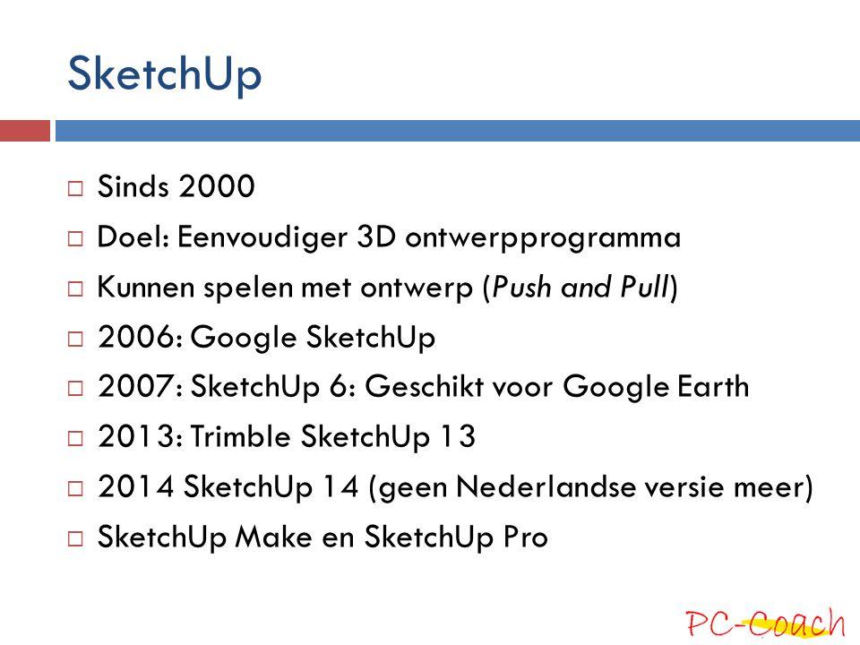SketchUp  Sinds 2000  Doel: Eenvoudiger 3D ontwerpprogramma  Kunnen spelen met ontwerp (Push and Pull)  2006: Google SketchUp  2007: SketchUp 6: