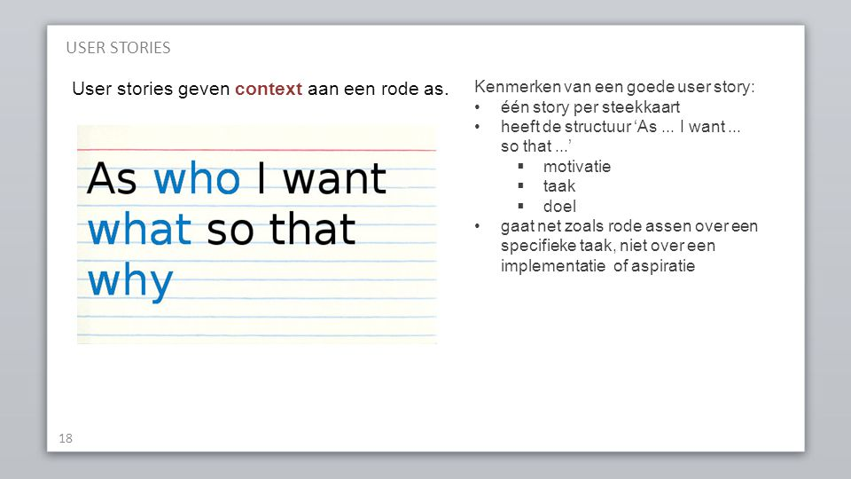 USER STORIES 18 User stories geven context aan een rode as. Kenmerken van een goede user story: één story per steekkaart heeft de structuur 'As... I w