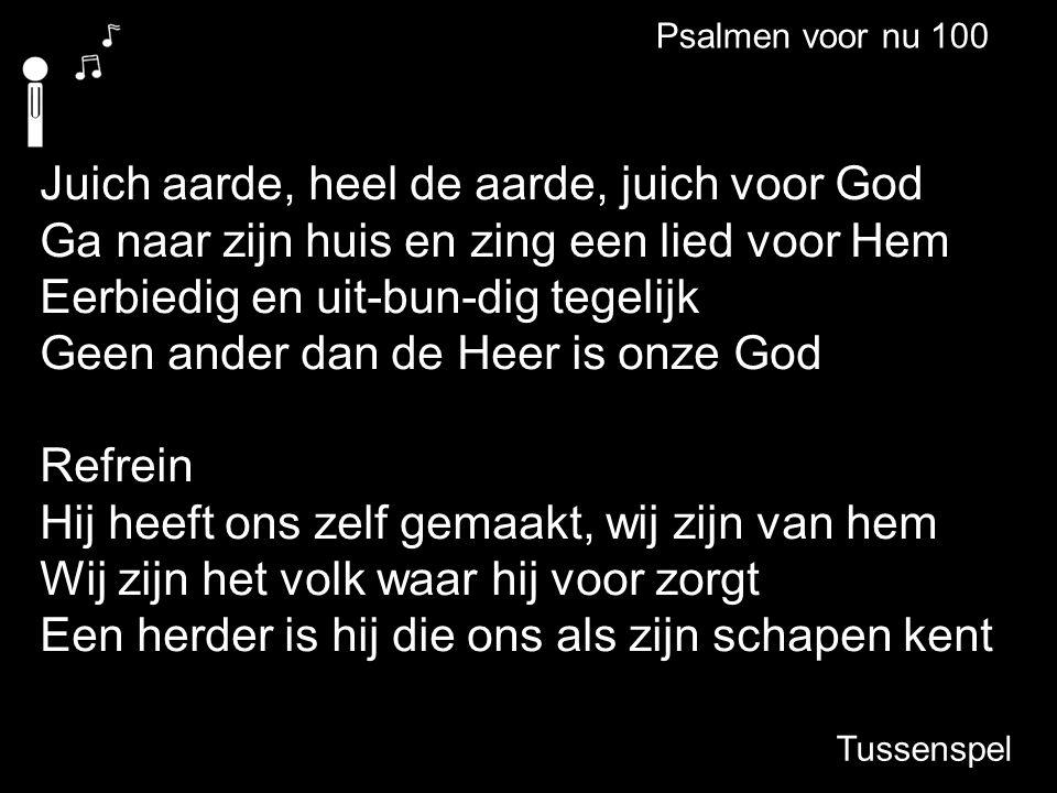 Juich aarde, heel de aarde, juich voor God Ga naar zijn huis en zing een lied voor Hem Eerbiedig en uit-bun-dig tegelijk Geen ander dan de Heer is onz
