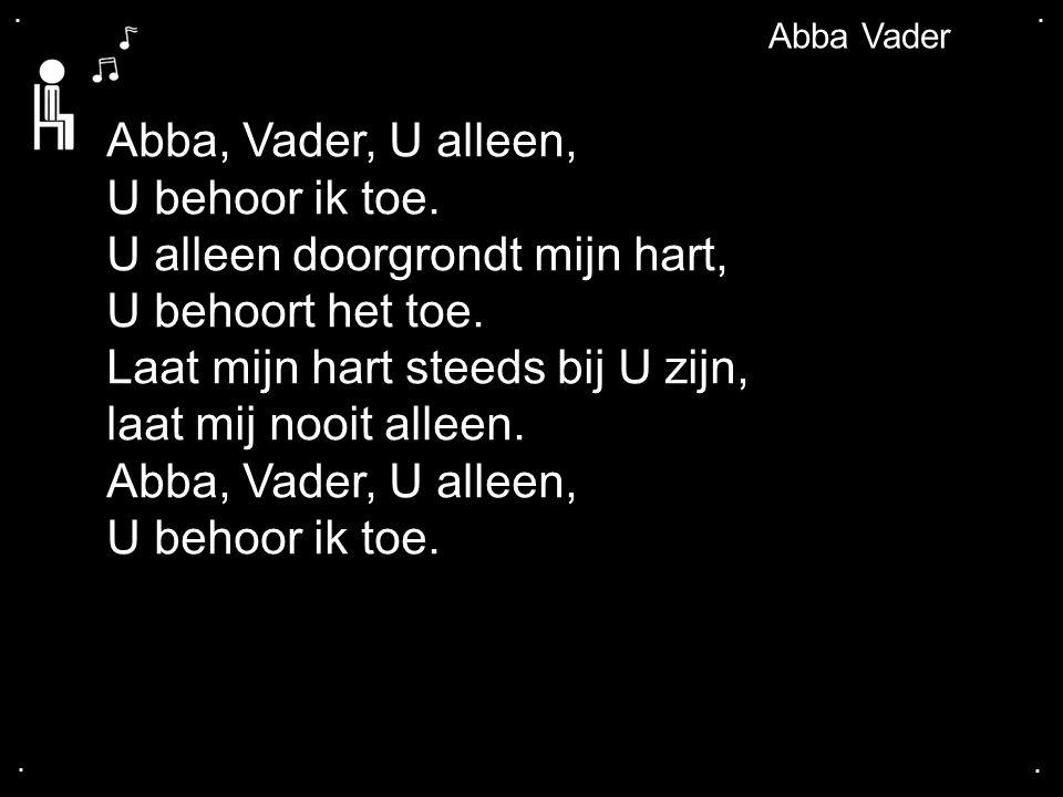 .... Abba Vader Abba, Vader, U alleen, U behoor ik toe. U alleen doorgrondt mijn hart, U behoort het toe. Laat mijn hart steeds bij U zijn, laat mij n