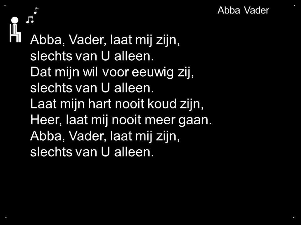 .... Abba Vader Abba, Vader, laat mij zijn, slechts van U alleen. Dat mijn wil voor eeuwig zij, slechts van U alleen. Laat mijn hart nooit koud zijn,