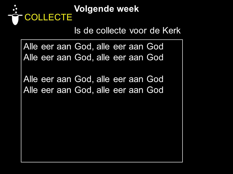 COLLECTE Volgende week Is de collecte voor de Kerk Alle eer aan God, alle eer aan God Alle eer aan God, alle eer aan God