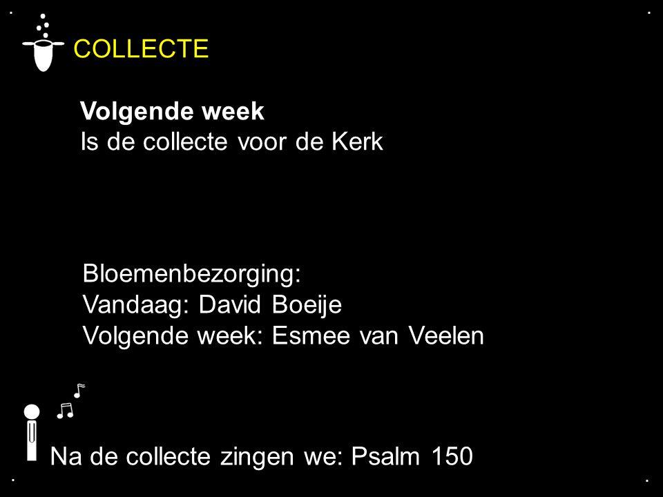 .... COLLECTE Volgende week Is de collecte voor de Kerk Na de collecte zingen we: Psalm 150 Bloemenbezorging: Vandaag: David Boeije Volgende week: Esm