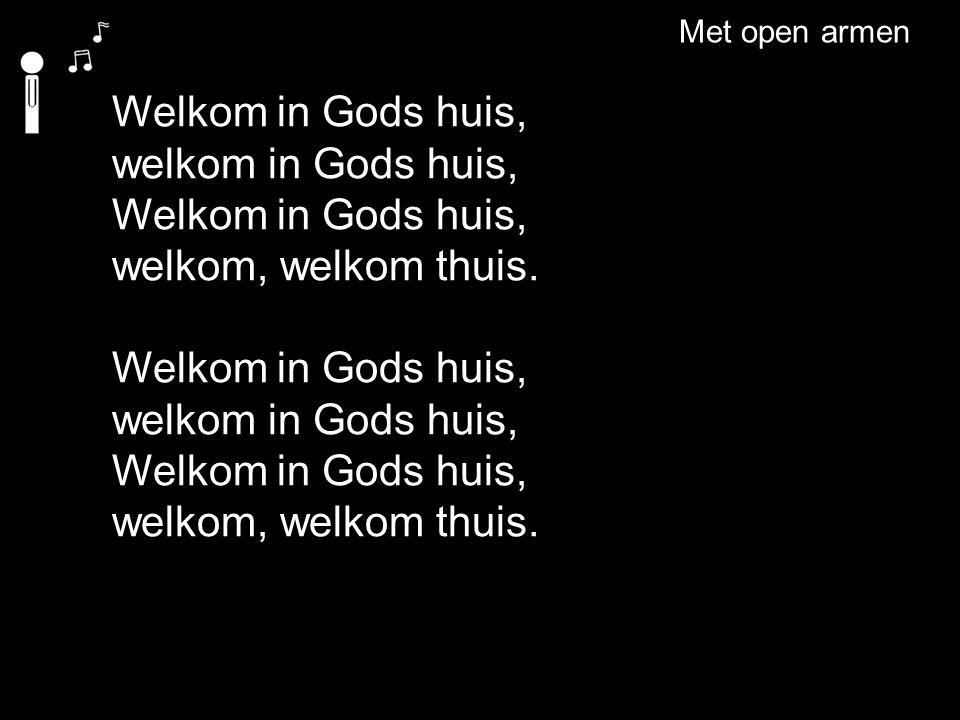 Welkom in Gods huis, welkom in Gods huis, Welkom in Gods huis, welkom, welkom thuis. Welkom in Gods huis, welkom in Gods huis, Welkom in Gods huis, we
