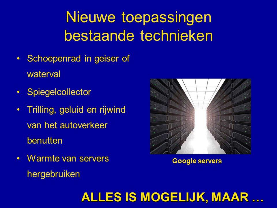 Nieuwe toepassingen bestaande technieken Schoepenrad in geiser of waterval Spiegelcollector Trilling, geluid en rijwind van het autoverkeer benutten Warmte van servers hergebruiken ALLES IS MOGELIJK, MAAR … Google servers