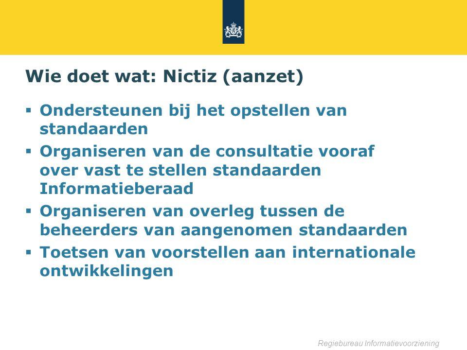 Regiebureau Informatievoorziening Wie doet wat: Nictiz (aanzet)  Ondersteunen bij het opstellen van standaarden  Organiseren van de consultatie vooraf over vast te stellen standaarden Informatieberaad  Organiseren van overleg tussen de beheerders van aangenomen standaarden  Toetsen van voorstellen aan internationale ontwikkelingen